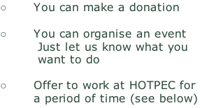 You can make a donation  You can organise an event 								 Just let us know what you          want to do  Offer to work at HOTPEC for a period of time (see below)